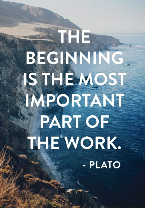 """""""The beginning is the most important part of the work."""" — Plato"""