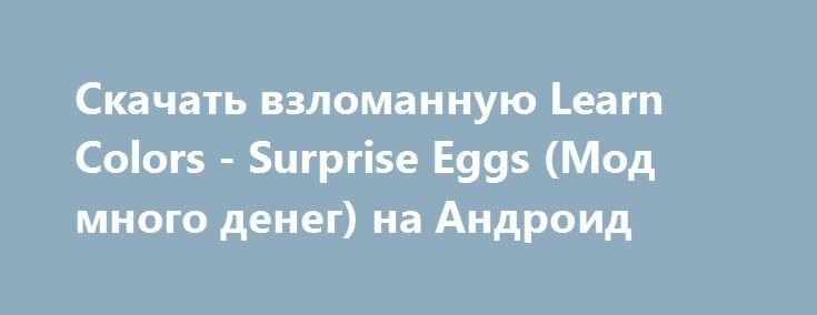 Скачать взломанную Learn Colors - Surprise Eggs (Мод много денег) на Андроид http://galaxy-gamers.ru/7242-skachat-vzlomannuyu-learn-colors-surprise-eggs-mod-mnogo-deneg-na-android.html