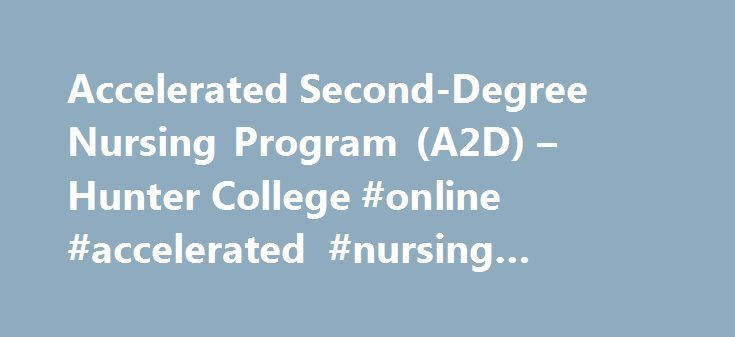 Accelerated Second-Degree Nursing Program (A2D) – Hunter College #online #accelerated #nursing #program http://st-loius.remmont.com/accelerated-second-degree-nursing-program-a2d-hunter-college-online-accelerated-nursing-program/  # Accelerated Second-Degree Nursing Program (A2D) The Hunter-Bellevue School of Nursing is the flagship nursing school of the City University of New York. The HBSON is located on the Brookdale Health Sciences Campus of Hunter College, 425 E. 25 th Street at 1 st…