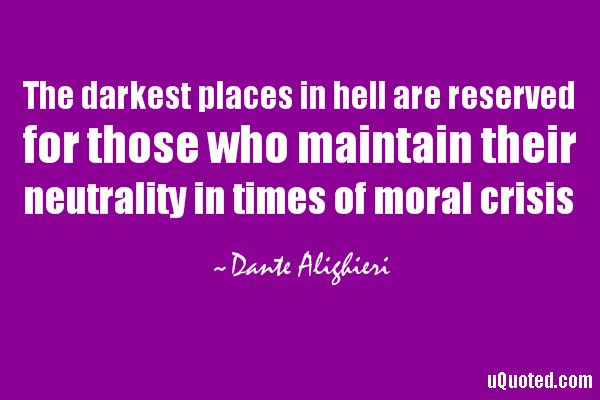 The darkest places in hell are reserved for those who maintain their neutrality in times of moral crisis.