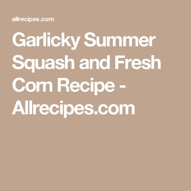 Garlicky Summer Squash and Fresh Corn Recipe - Allrecipes.com