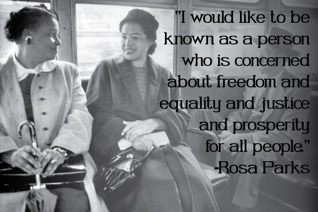 """""""I would like to be known as a person who is concerned about freedom and equality and justice and prosperity for all people."""" -Rosa Parks"""