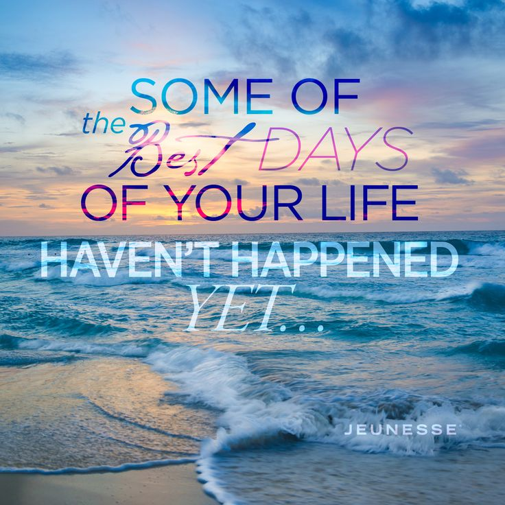 Some of the best days of your life haven't happened yet...  -Unknown