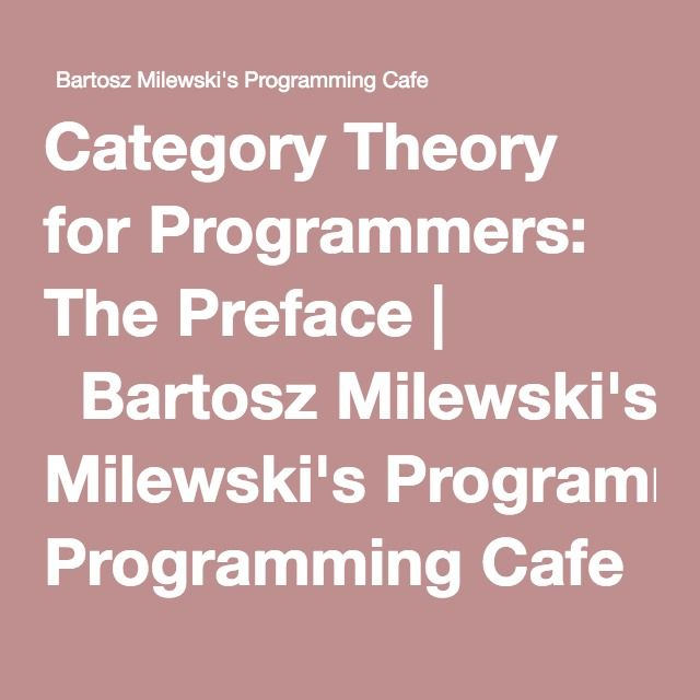 Category Theory for Programmers: The Preface   Bartosz Milewski's Programming Cafe