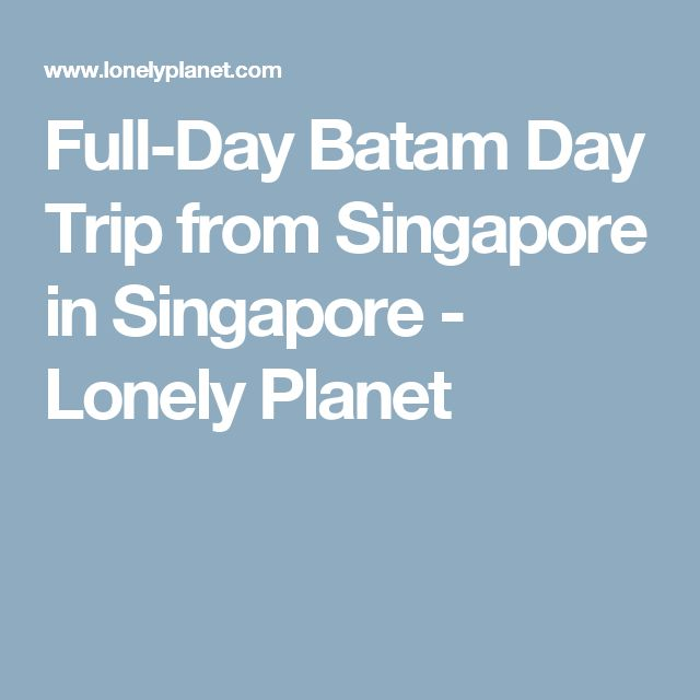 Full-Day Batam Day Trip from Singapore in Singapore - Lonely Planet