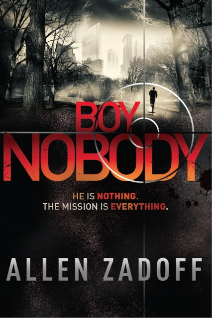"Boy Nobody  Written by Allen Zadoff  He Is Nothing. The Mission Is Everything.  Boy Nobody is the perennial new kid in school, the one few notice and nobody thinks much about. He shows up in a new high school, in a new town, under a new name, makes few friends and doesn't stay long. Just long enough for someone in his new friend's family to die -- of ""natural causes."" Mission accomplished, Boy Nobody disappears, and moves on to the next target."