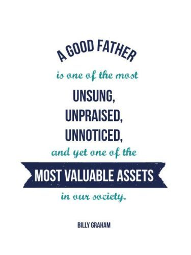 Fathers day inspirational quotes for dad on his special day. This quote reads...A good father is one of the most unsung, unpraised, unnoticed and yet one of the most available assets in our society.