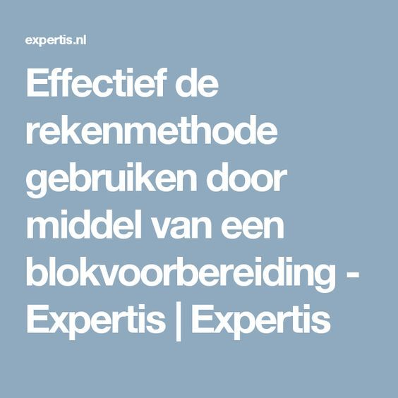 Effectief de rekenmethode gebruiken door middel van een blokvoorbereiding - Expertis   Expertis