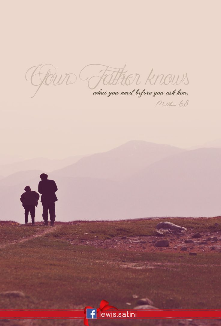 Your Father knows what you need before you ask him. -Matthew 6:8