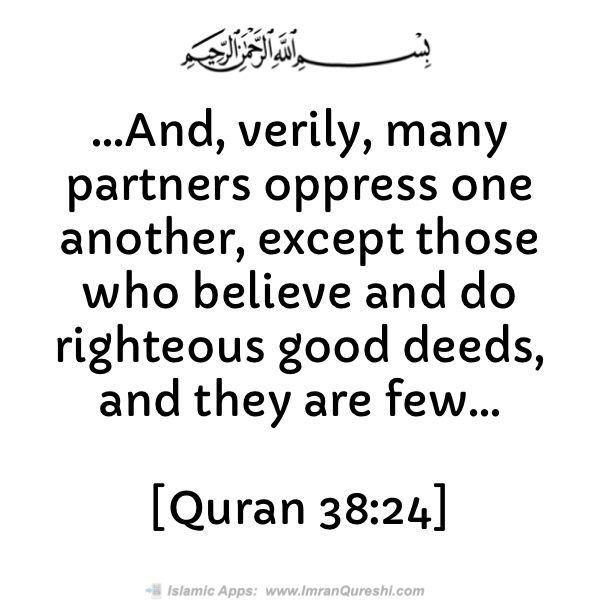 ...And, verily, many partners oppress one another, except those who believe and do righteous good deeds, and they are few...