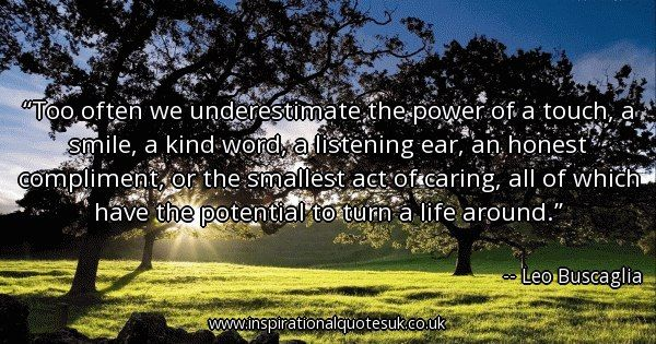 Quote of the day: Too often we underestimate the power of a touch, a smile, a kind word, a listening ear, an honest compliment, or the smallest act of caring, all of which have the potential to turn a life around. - Leo Buscaglia  ► View quote in www.inspirationalquotesuk.co.uk/55694  ► Customize image www.inspirationalquotesuk.co.uk/customize-image/55694/600x315  ► More quotes in www.inspirationalquotesuk.co.uk  #InspirationalQuotes #QuoteOfTheDay #Quotes #Inspirational
