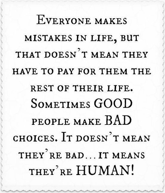 Everyone makes mistakes in life, but that doesn't mean they have to pay for them the rest of their life.  Sometimes GOOD people make BAD choices, it doesn't mean they're bad...it means they're HUMAN.