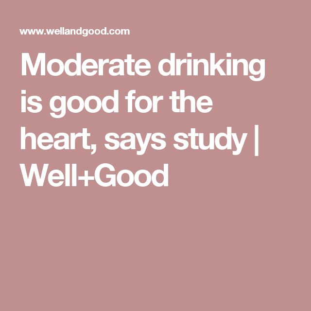 Moderate drinking is good for the heart, says study | Well+Good