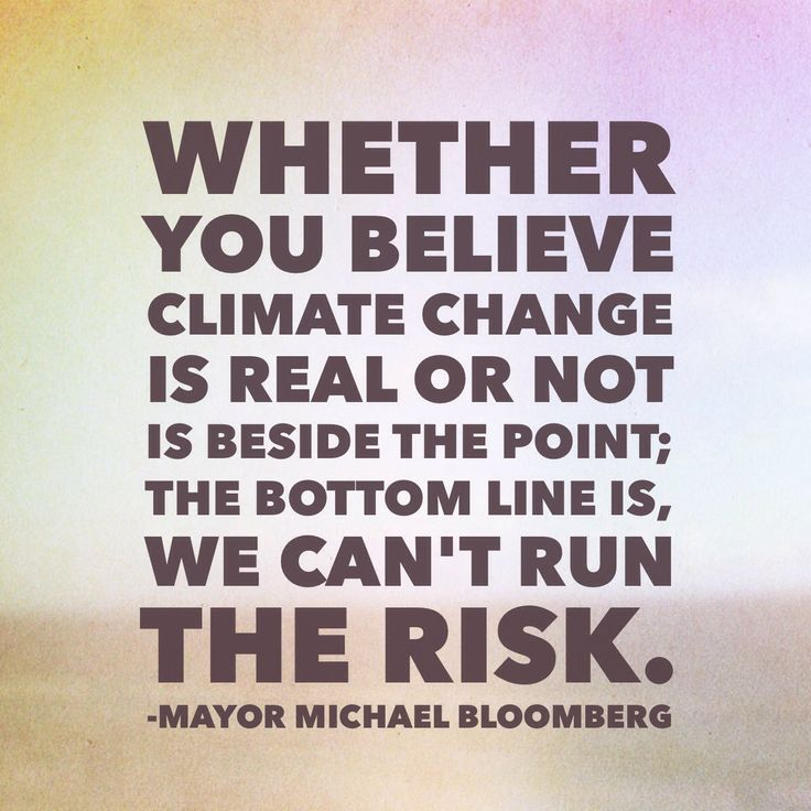 """""""Whether you believe climate change is real or not is beside the point; the bottom line is, we can't run the risk."""" - Wise words from Mayor Michael Bloomberg."""