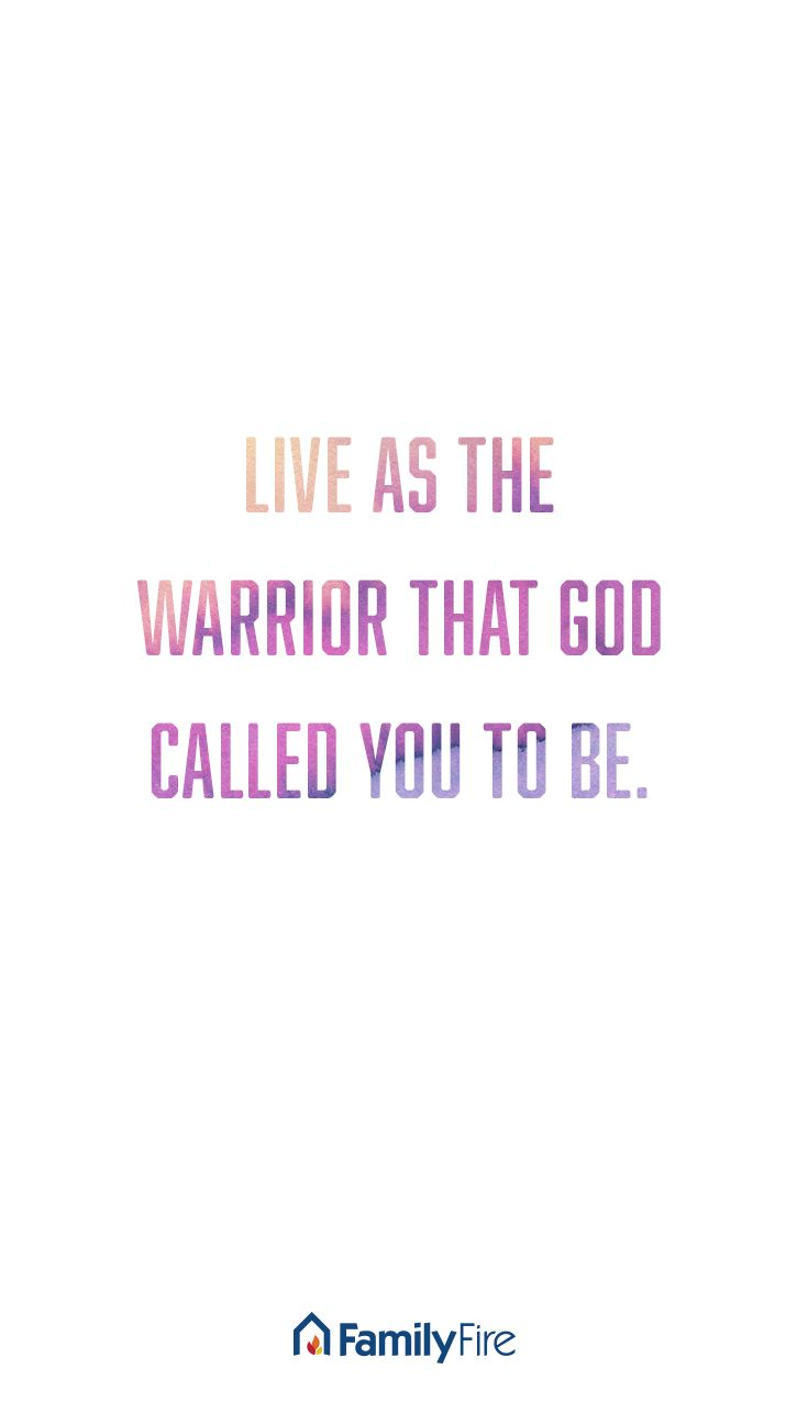 Live as the warrior that God called you to be.