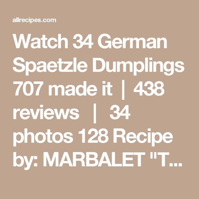"Watch 34 German Spaetzle Dumplings 707 made it  |  438 reviews   |   34 photos 128 Recipe by: MARBALET ""Traditional German dumplings. You can also mince a few pieces of bacon in a pan, and heat the cooked spaetzle in the bacon drippings-only omit the butter, if preparing recipe with bacon."" Save I Made It Rate it Share Print Ingredients 6 servings 141 cals On Sale What's on sale near you. Walmart 26090 Ingersol Dr NOVI, MI 48375 Sponsored Busch's Fresh Food Market 24445 Drake Rd FARMI..."
