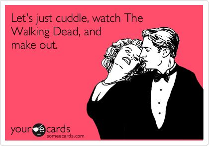 Funny Flirting Ecard: Let's just cuddle, watch The Walking Dead, and make out.: Giggle, Quotes, Funny Stuff, Humor, Funnies, Things, Ecards, E Cards