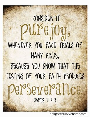 James 1:2-4 (ESV)  ~  Count it all joy, my brothers, when you meet trials of various kinds, for you know that the testing of your faith produces steadfastness. And let steadfastness have its full effect, that you may be perfect and complete, lacking in nothing.