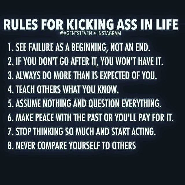 Rules For Kicking Ass In Life!  1. See Failure As A Beginning Not An End.  2. If You Don't Go After It You Won't Have It.  3. Always Do More Than Is Expected Of You.  4. Teach Others What You Know.  5. Assume Nothing And Question Everything.  6. Make Peace With The Past Or You'll Pay For It.  7. Stop Thinking So Much And Start Acting.  8. Never Compare Yourself To Others.  Live Your Life With Passion!  Like tag comment and follow thanks  message from a great mentor  #business #entreprenuer…