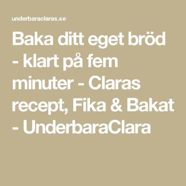 Baka ditt eget bröd - klart på fem minuter - Claras recept, Fika & Bakat - UnderbaraClara