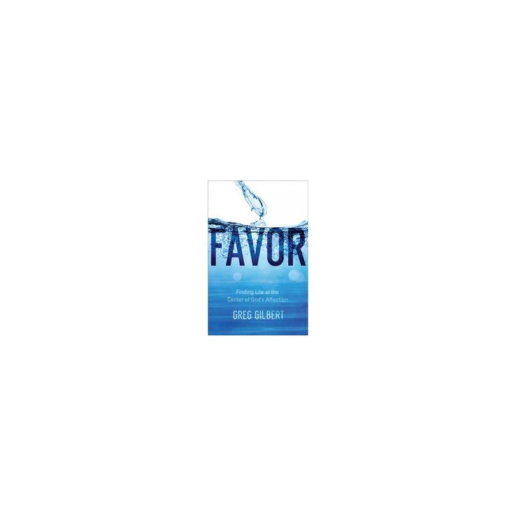 Favor : Finding Life at the Center of God's Affection (Paperback) (Greg Gilbert)