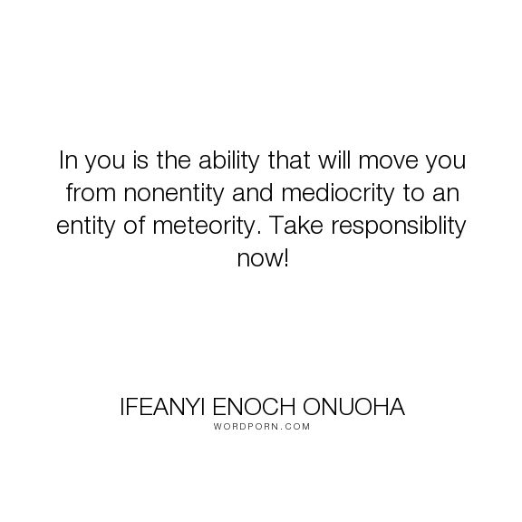 """Ifeanyi Enoch Onuoha - """"In you is the ability that will move you from nonentity and mediocrity to an entity..."""". responsibility, ability, mediocrity, entity, meteority"""