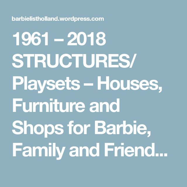 1961 – 2018 STRUCTURES/ Playsets – Houses, Furniture and Shops for Barbie, Family and Friends dolls!