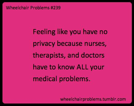 Feeling like you have no privacy because nurses, therapists, and doctors have to know ALL your medical problems.