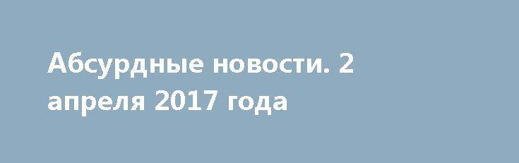 Абсурдные новости. 2 апреля 2017 года http://rusdozor.ru/2017/04/03/absurdnye-novosti-2-aprelya-2017-goda/  Добрый вечер! Предлагаю вам сообща подвести итоги дня уходящего. Поговорить о самом неоднозначном и противоречивом. Начнем? Первое место. Международный олимпийский комитет (МОК) и Всемирное антидопинговое агентство (WADA) намеренно не стали проводить расследование в связи с положительными допинг-пробами ямайских спортсменов. Инцидент ...