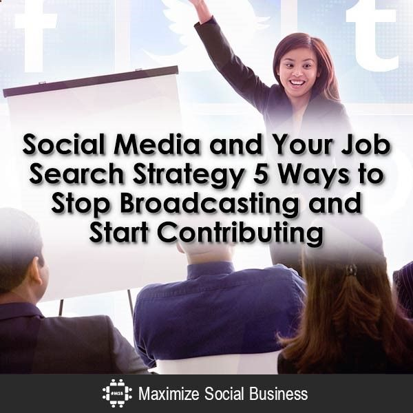 Social Media and Your Job Search Strategy: 5 Ways to Stop Broadcasting and Start Contributing