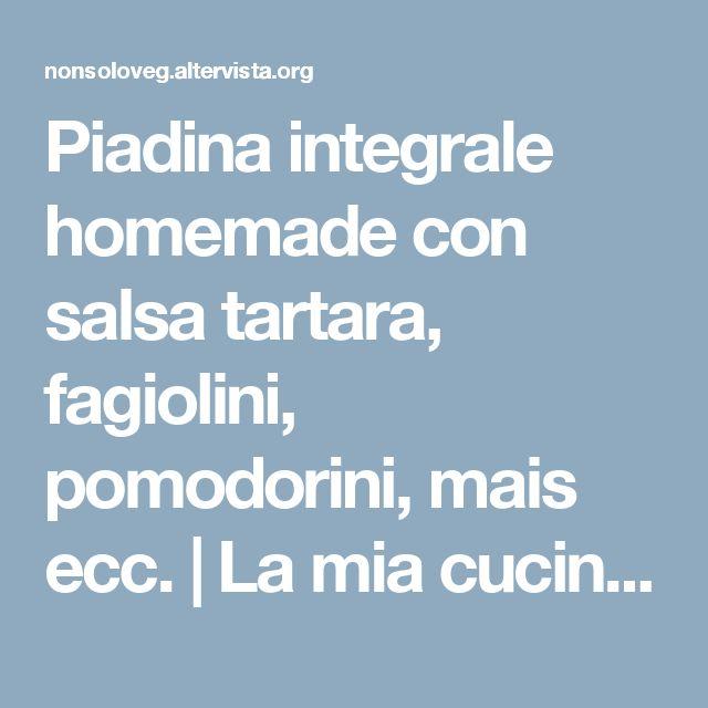 Piadina integrale homemade con salsa tartara, fagiolini, pomodorini, mais ecc. | La mia cucina vegetaleLa mia cucina vegetale
