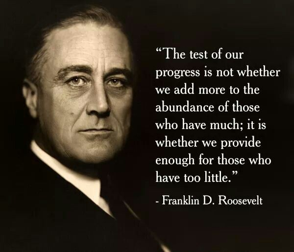"""The test of our progress is not whether we add more to the abundance of those who have much; it is whether we provide enough for those who have too little."" -FDR"
