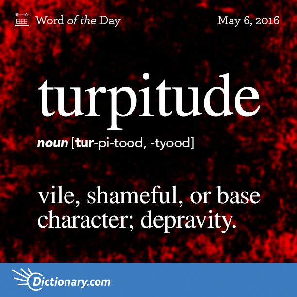 my new word for some people❣❣  Dictionary.com's Word of the Day - turpitude - vile, shameful, or base character
