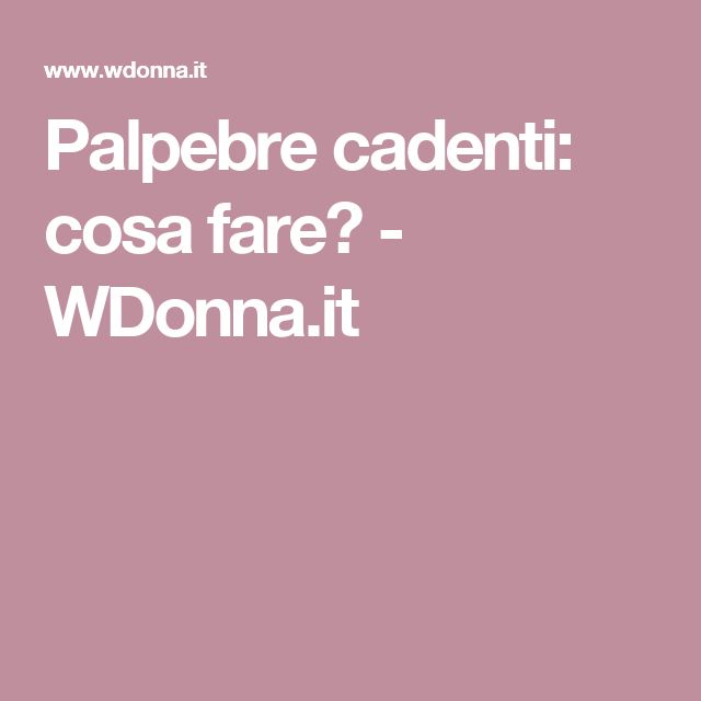 Palpebre cadenti: cosa fare? - WDonna.it