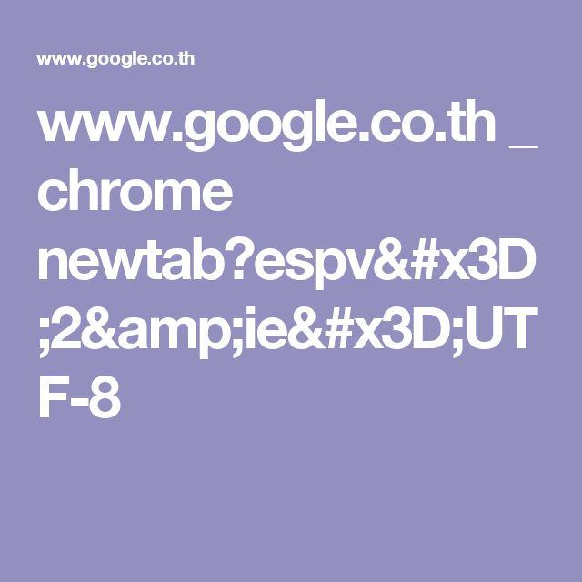 www.google.co.th _ chrome newtab?espv=2&ie=UTF-8