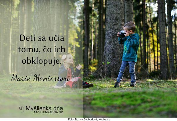 Deti sa učia tomu, čo ich obklopuje.Marie Montessori