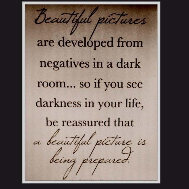 """Beautiful pictures are developed from negatives in a dark room... so if you see darkness in your life, be reassured that a beautiful picture is being prepared."" ~Unknown"
