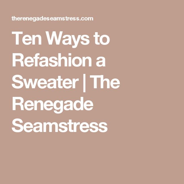 Ten Ways to Refashion a Sweater | The Renegade Seamstress