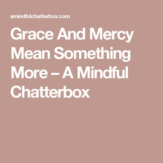Grace And Mercy Mean Something More – A Mindful Chatterbox