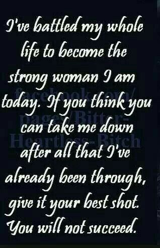 A Strong Woman ~ I've battled my whole life to become the strong woman I am today . If you think you can take me down after all that I've already been through , give it your best shot . You will not succeed .