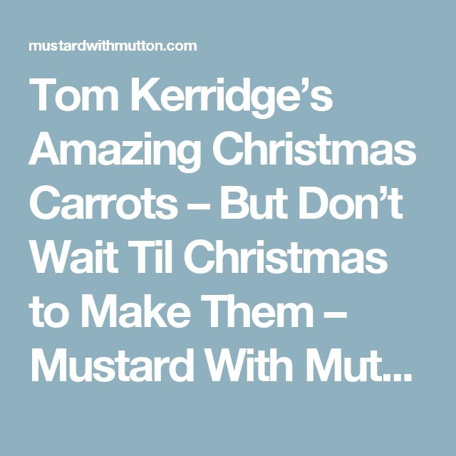 Tom Kerridge's Amazing Christmas Carrots – But Don't Wait Til Christmas to Make Them – Mustard With Mutton