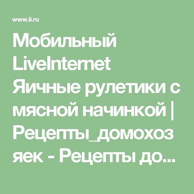 Мобильный LiveInternet Яичные рулетики с мясной начинкой  | Рецепты_домохозяек - Рецепты домохозяек |