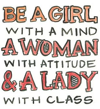 """Be a girl with a mind, a woman with attitude, and a lady with class."""