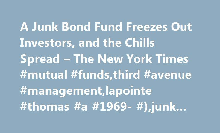 A Junk Bond Fund Freezes Out Investors, and the Chills Spread – The New York Times #mutual #funds,third #avenue #management,lapointe #thomas #a #1969- #),junk #bonds http://arlington.remmont.com/a-junk-bond-fund-freezes-out-investors-and-the-chills-spread-the-new-york-times-mutual-fundsthird-avenue-managementlapointe-thomas-a-1969-junk-bonds/  # A Junk Bond Fund Freezes Out Investors, and the Chills Spread Opt out or contact us anytime As an indicator of how bad things have become in the…