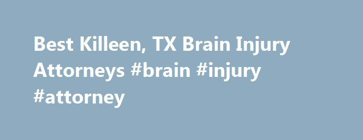 Best Killeen, TX Brain Injury Attorneys #brain #injury #attorney http://bahamas.nef2.com/best-killeen-tx-brain-injury-attorneys-brain-injury-attorney/  # Top Rated Brain Injury Lawyers in Killeen, TX Killeen, TX Brain Injury Lawyers Brain Injury Law Were you recently involved an accident that caused injury your skull or brain? After the accident have you experienced symptoms such as persistent headaches, nausea or dizziness, memory loss, vision problems, or sudden changes in mood? If any of…
