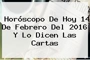 http://tecnoautos.com/wp-content/uploads/imagenes/tendencias/thumbs/horoscopo-de-hoy-14-de-febrero-del-2016-y-lo-dicen-las-cartas.jpg 14 de febrero. Horóscopo de hoy 14 de febrero del 2016 y lo dicen las cartas, Enlaces, Imágenes, Videos y Tweets - http://tecnoautos.com/actualidad/14-de-febrero-horoscopo-de-hoy-14-de-febrero-del-2016-y-lo-dicen-las-cartas/