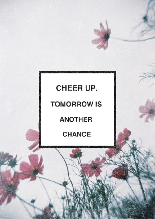 Cheer up. Tomorrow is antoher chance.