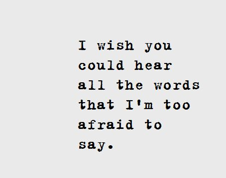 I wish you could hear every word that im afraid to said