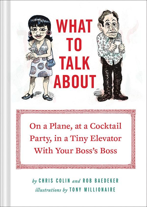 What to Talk About: On a Plane, at a Cocktail Party, in a Tiny Elevator with Your Boss's Boss  by Rob Baedeker and Christopher Colin. Illustrated by Tony Millionaire