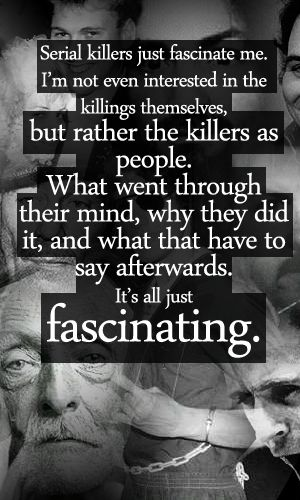 Serial Killers Just Fascinate Me. I'm Not Even Interested In The Killings Themselves, But Rather The Killers As People. What Went Through Their Mind, Why They Did It, And What They Had To Say Afterwards. It's ALL Just Fascinating!!